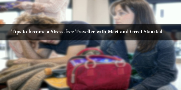 Tips To Become A Stress Free Traveller With Meet And Greet Stansted